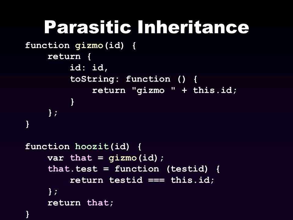 Parasitic Inheritance function gizmo(id) { return { id: id, toString: function () { return