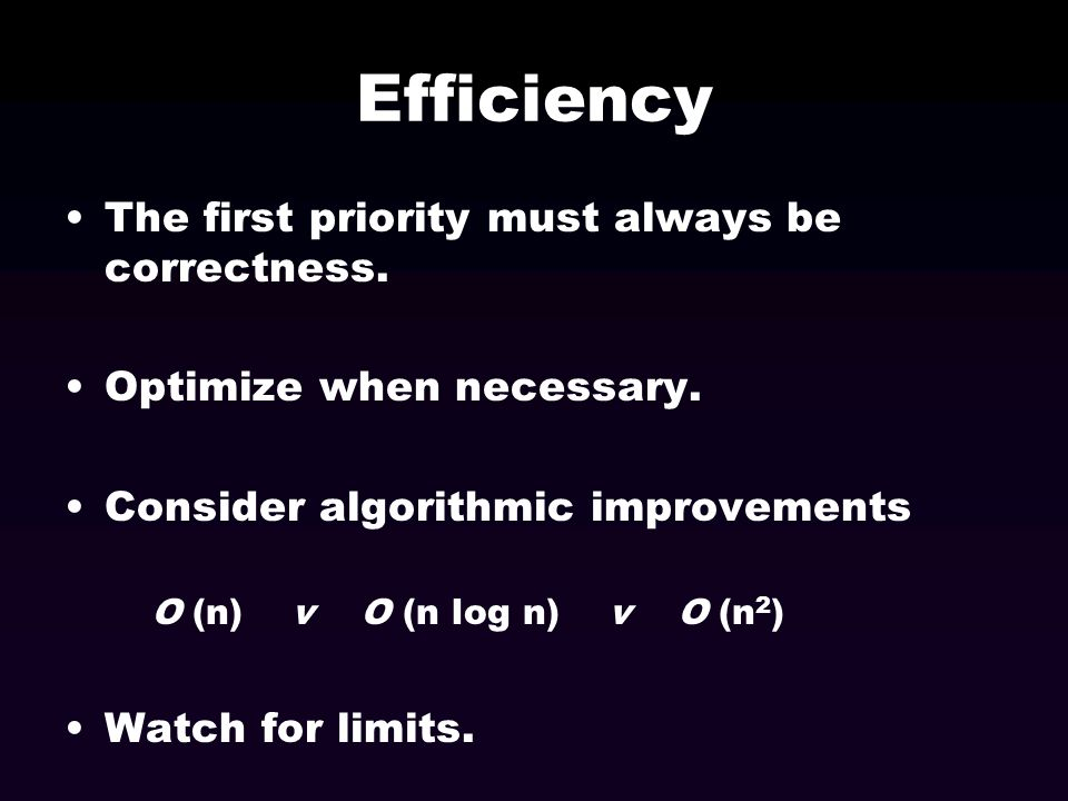 Efficiency The first priority must always be correctness. Optimize when necessary. Consider algorithmic improvements O (n) v O (n log n) v O (n 2 ) Wa