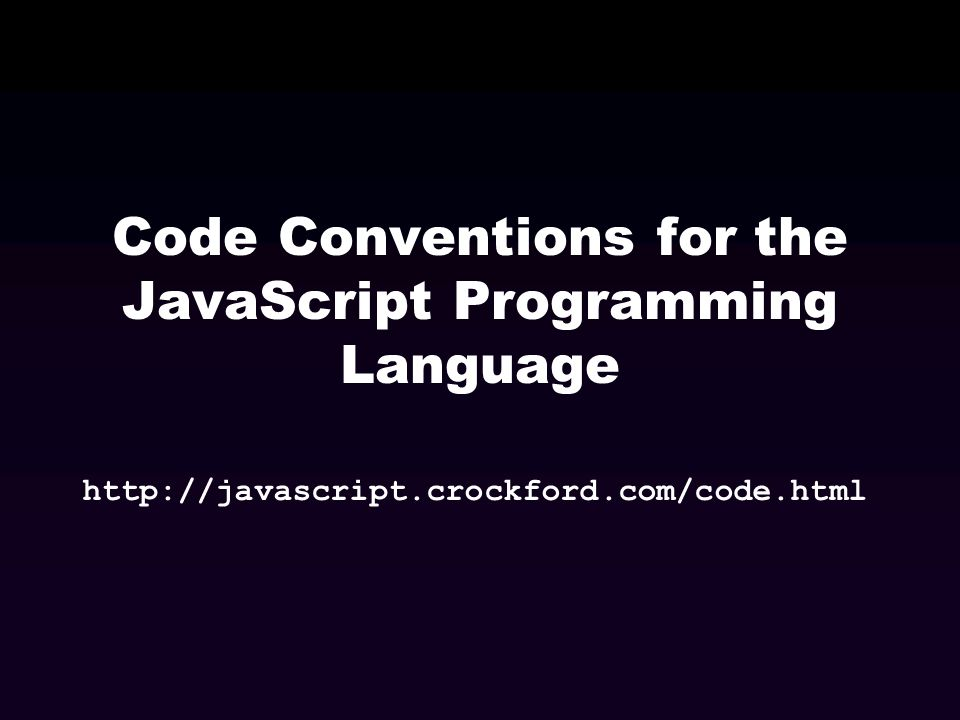 Code Conventions for the JavaScript Programming Language http://javascript.crockford.com/code.html