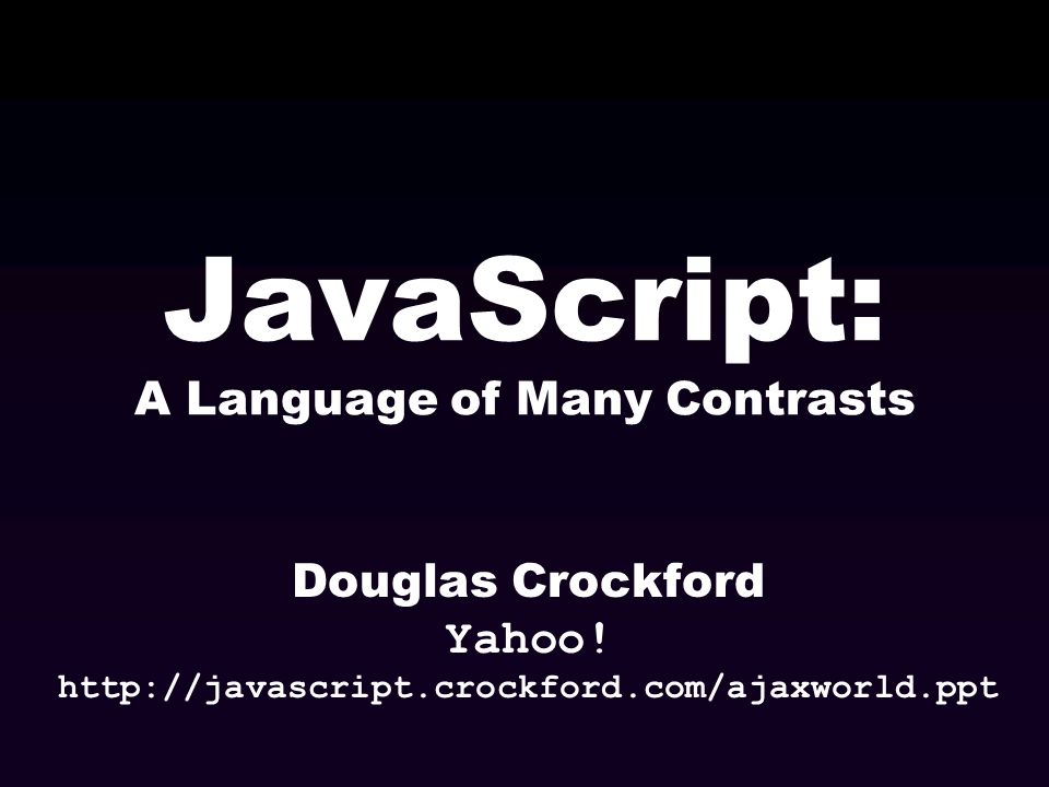 JavaScript: A Language of Many Contrasts Douglas Crockford Yahoo! http://javascript.crockford.com/ajaxworld.ppt