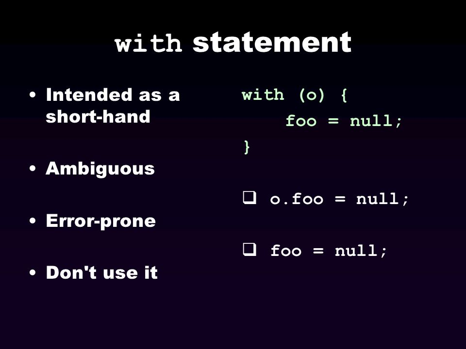 with statement Intended as a short-hand Ambiguous Error-prone Don't use it with (o) { foo = null; } o.foo = null; foo = null;