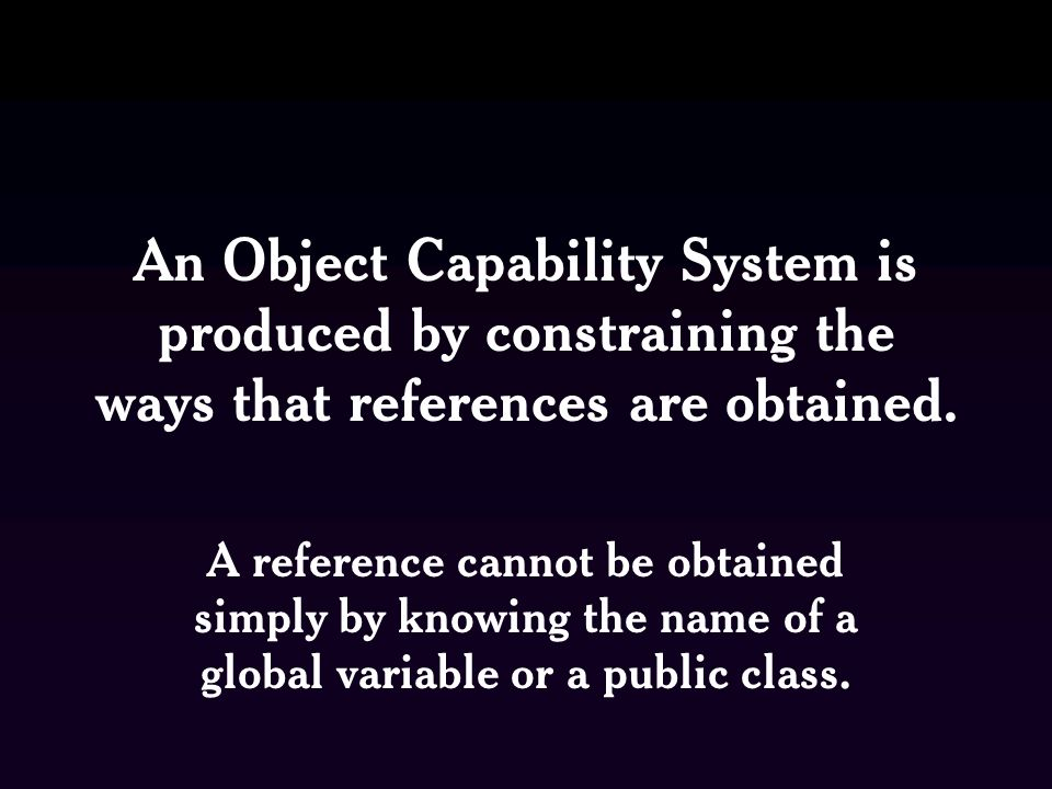 An Object Capability System is produced by constraining the ways that references are obtained. A reference cannot be obtained simply by knowing the na