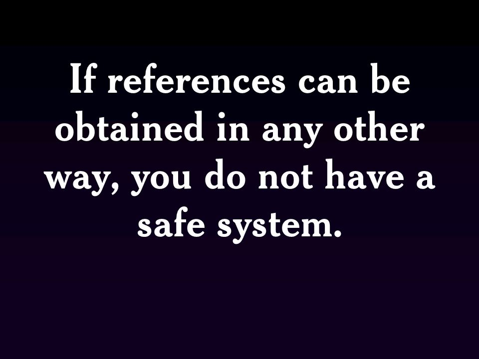 If references can be obtained in any other way, you do not have a safe system.