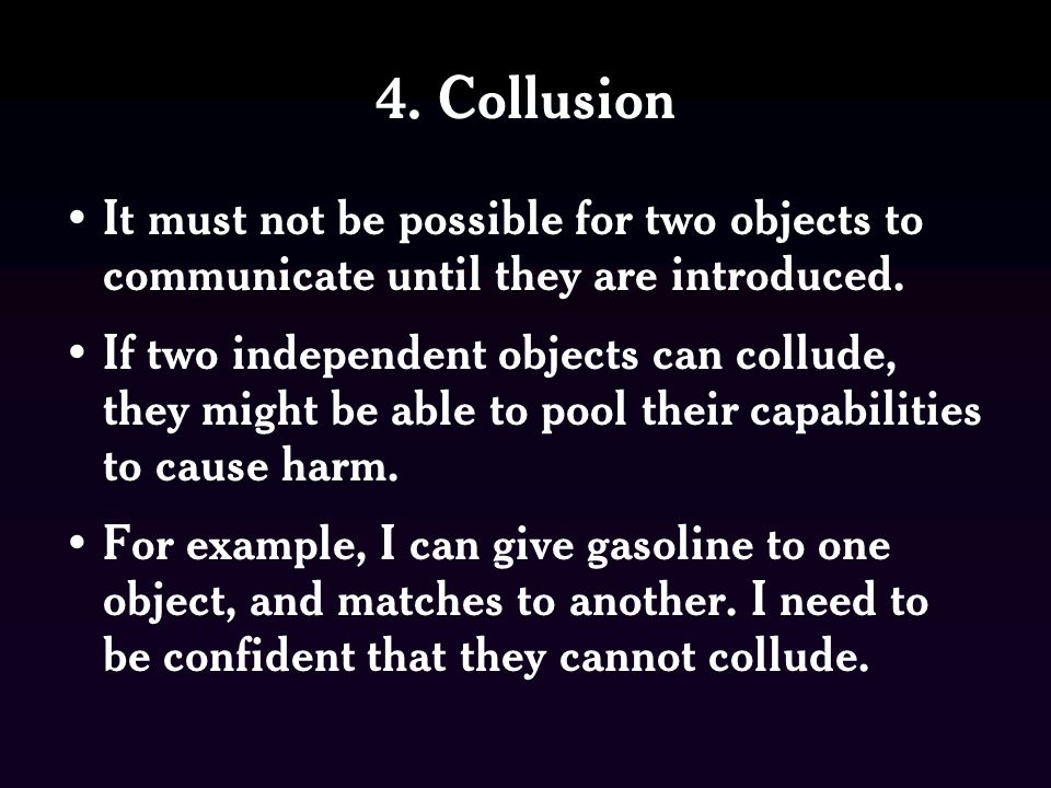 4. Collusion It must not be possible for two objects to communicate until they are introduced. If two independent objects can collude, they might be a