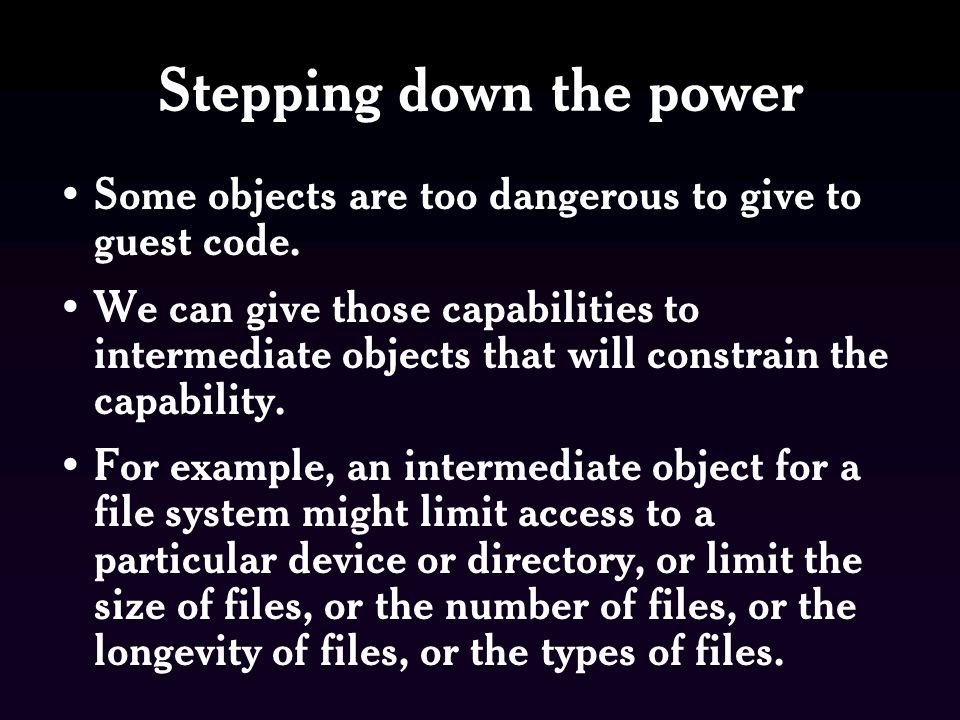 Stepping down the power Some objects are too dangerous to give to guest code. We can give those capabilities to intermediate objects that will constra