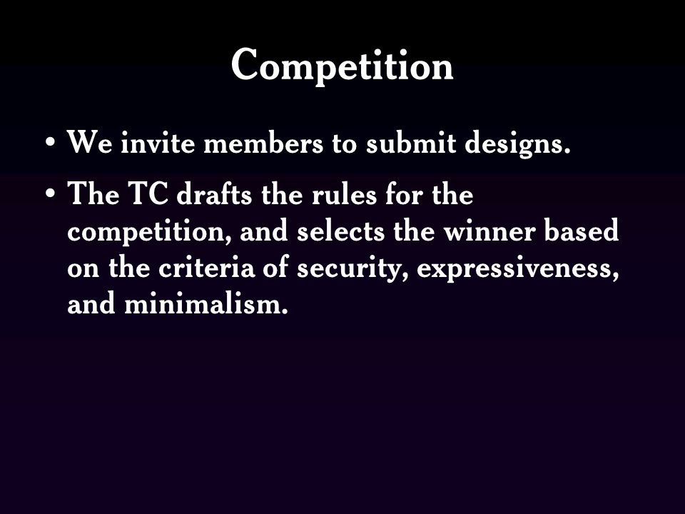 Competition We invite members to submit designs. The TC drafts the rules for the competition, and selects the winner based on the criteria of security