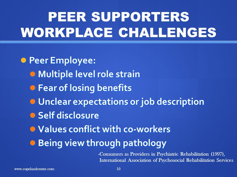 Peer Employee: Peer Employee: Multiple level role strain Multiple level role strain Fear of losing benefits Fear of losing benefits Unclear expectations or job description Unclear expectations or job description Self disclosure Self disclosure Values conflict with co-workers Values conflict with co-workers Being view through pathology Being view through pathology -Consumers as Providers in Psychiatric Rehabilitation (1997), International Association of Psychosocial Rehabilitation Services PEER SUPPORTERS WORKPLACE CHALLENGES 10