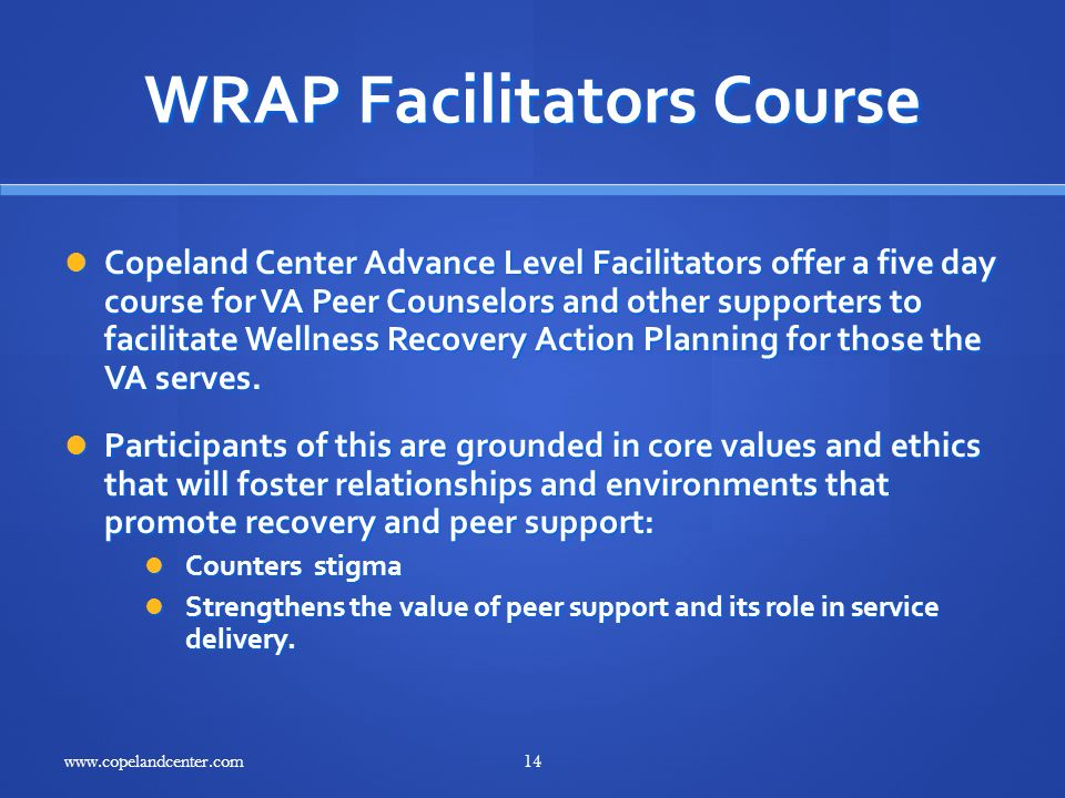 WRAP Facilitators Course Copeland Center Advance Level Facilitators offer a five day course for VA Peer Counselors and other supporters to facilitate Wellness Recovery Action Planning for those the VA serves.