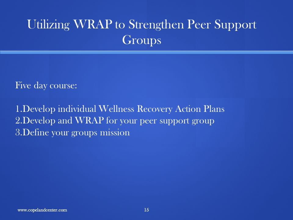 15 Utilizing WRAP to Strengthen Peer Support Groups Five day course: 1.Develop individual Wellness Recovery Action Plans 2.Develop and WRAP for your peer support group 3.Define your groups mission