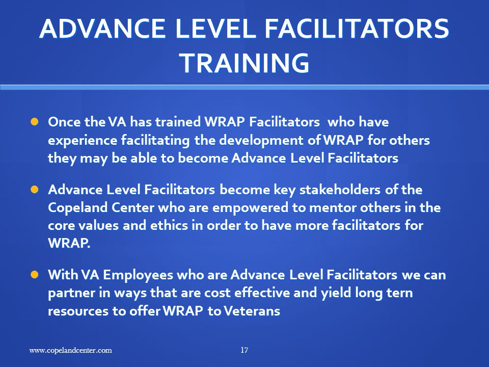 ADVANCE LEVEL FACILITATORS TRAINING Once the VA has trained WRAP Facilitators who have experience facilitating the development of WRAP for others they