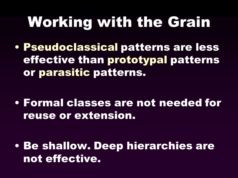 Working with the Grain Pseudoclassical patterns are less effective than prototypal patterns or parasitic patterns. Formal classes are not needed for r