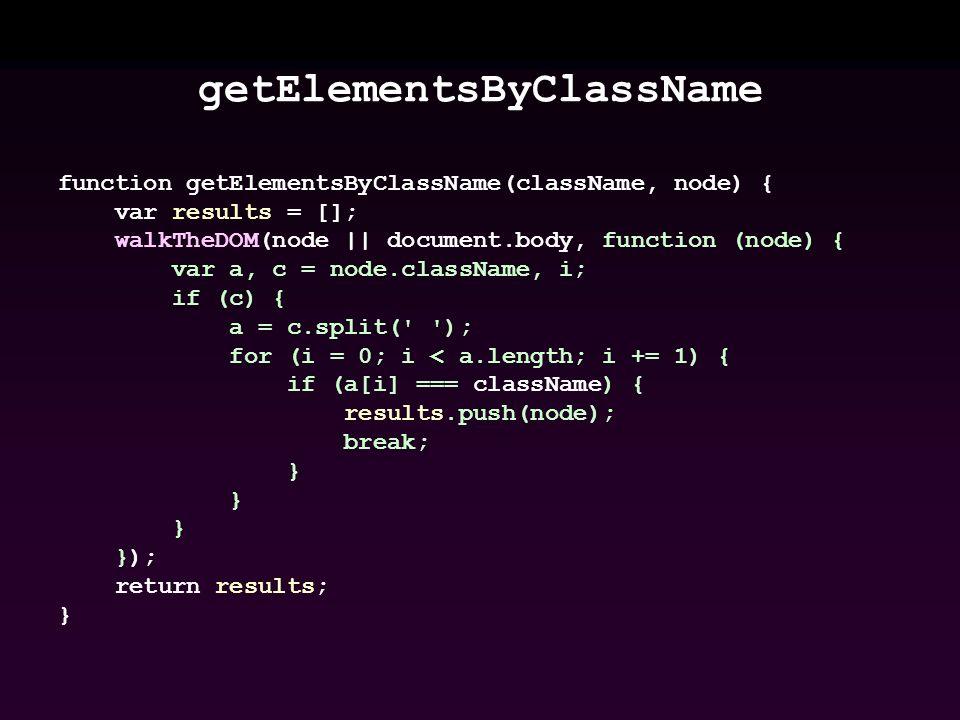 getElementsByClassName function getElementsByClassName(className, node) { var results = []; walkTheDOM(node || document.body, function (node) { var a, c = node.className, i; if (c) { a = c.split( ); for (i = 0; i < a.length; i += 1) { if (a[i] === className) { results.push(node); break; } }); return results; }