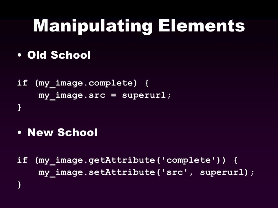 Manipulating Elements Old School if (my_image.complete) { my_image.src = superurl; } New School if (my_image.getAttribute('complete')) { my_image.setA