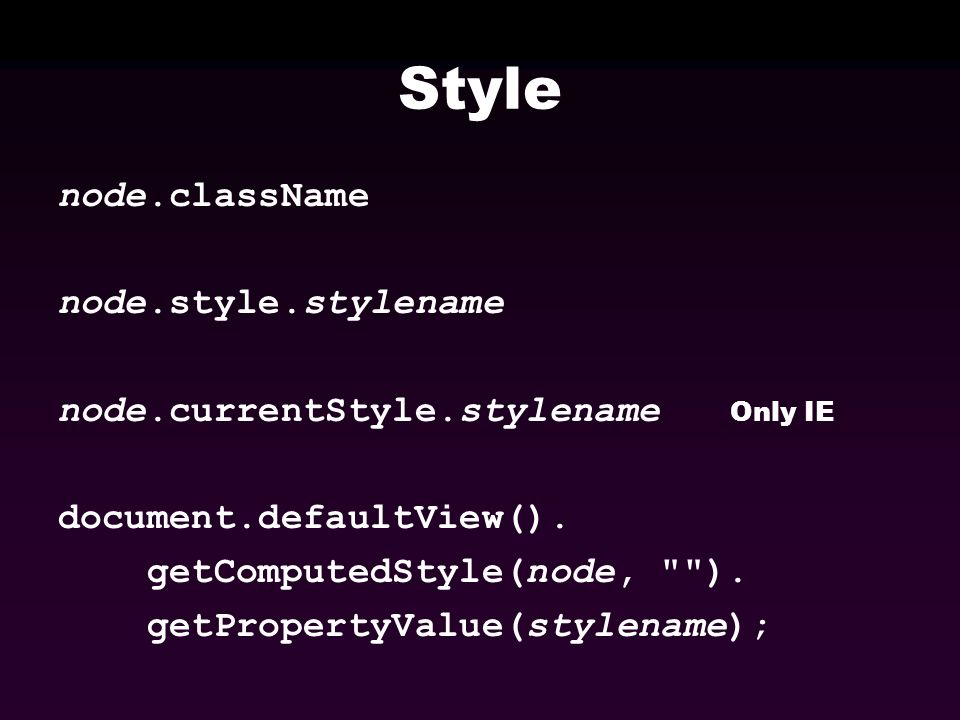 Style node.className node.style.stylename node.currentStyle.stylename Only IE document.defaultView().