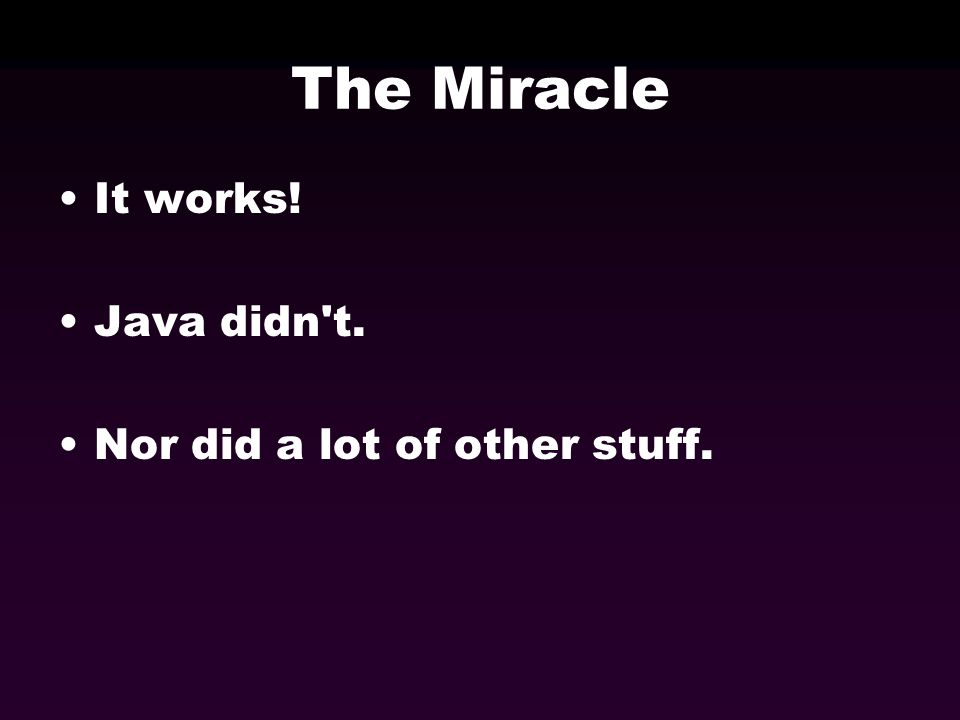 The Miracle It works! Java didn't. Nor did a lot of other stuff.