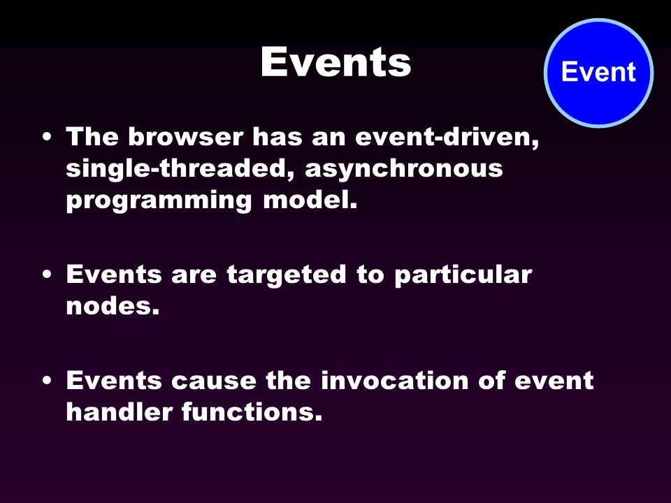 Events The browser has an event-driven, single-threaded, asynchronous programming model. Events are targeted to particular nodes. Events cause the inv