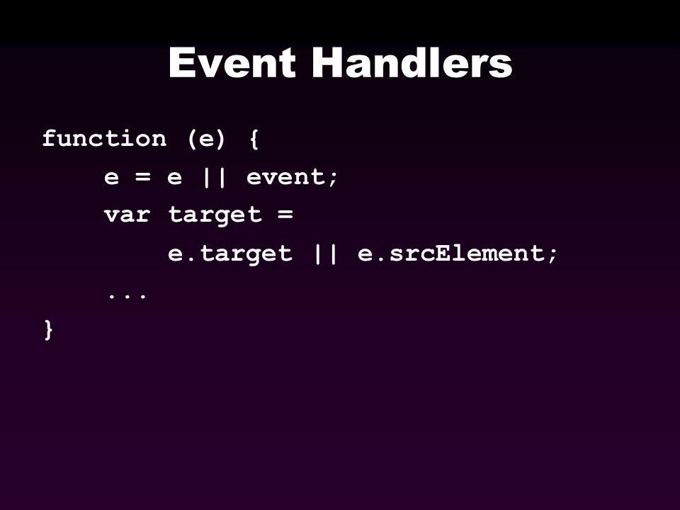 Event Handlers function (e) { e = e || event; var target = e.target || e.srcElement;... }