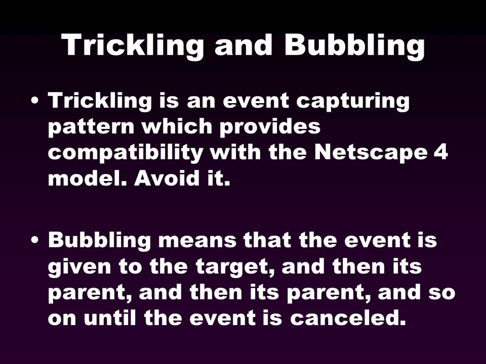 Trickling and Bubbling Trickling is an event capturing pattern which provides compatibility with the Netscape 4 model. Avoid it. Bubbling means that t