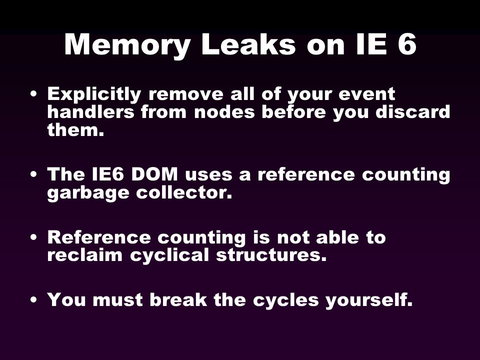 Memory Leaks on IE 6 Explicitly remove all of your event handlers from nodes before you discard them. The IE6 DOM uses a reference counting garbage co