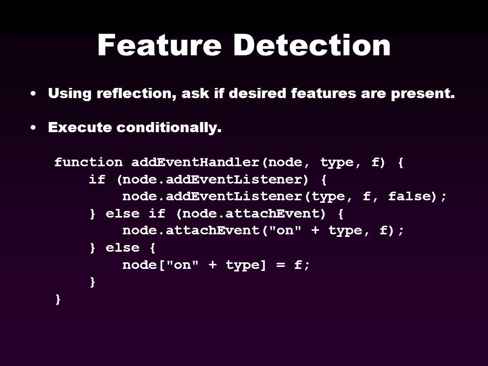 Feature Detection Using reflection, ask if desired features are present. Execute conditionally. function addEventHandler(node, type, f) { if (node.add
