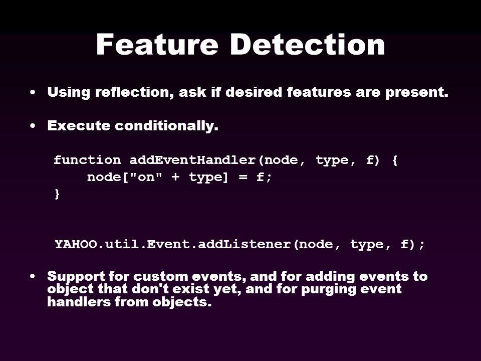 Feature Detection Using reflection, ask if desired features are present. Execute conditionally. function addEventHandler(node, type, f) { node[