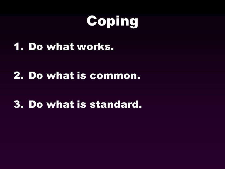 Coping 1.Do what works. 2.Do what is common. 3.Do what is standard.