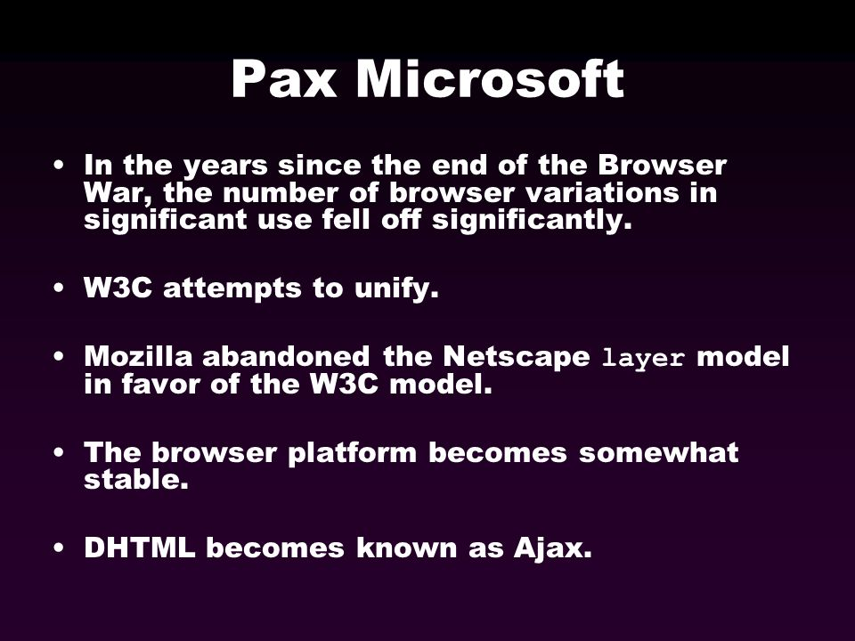Pax Microsoft In the years since the end of the Browser War, the number of browser variations in significant use fell off significantly. W3C attempts