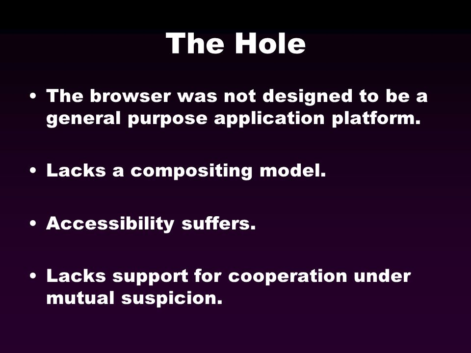 The Hole The browser was not designed to be a general purpose application platform. Lacks a compositing model. Accessibility suffers. Lacks support fo