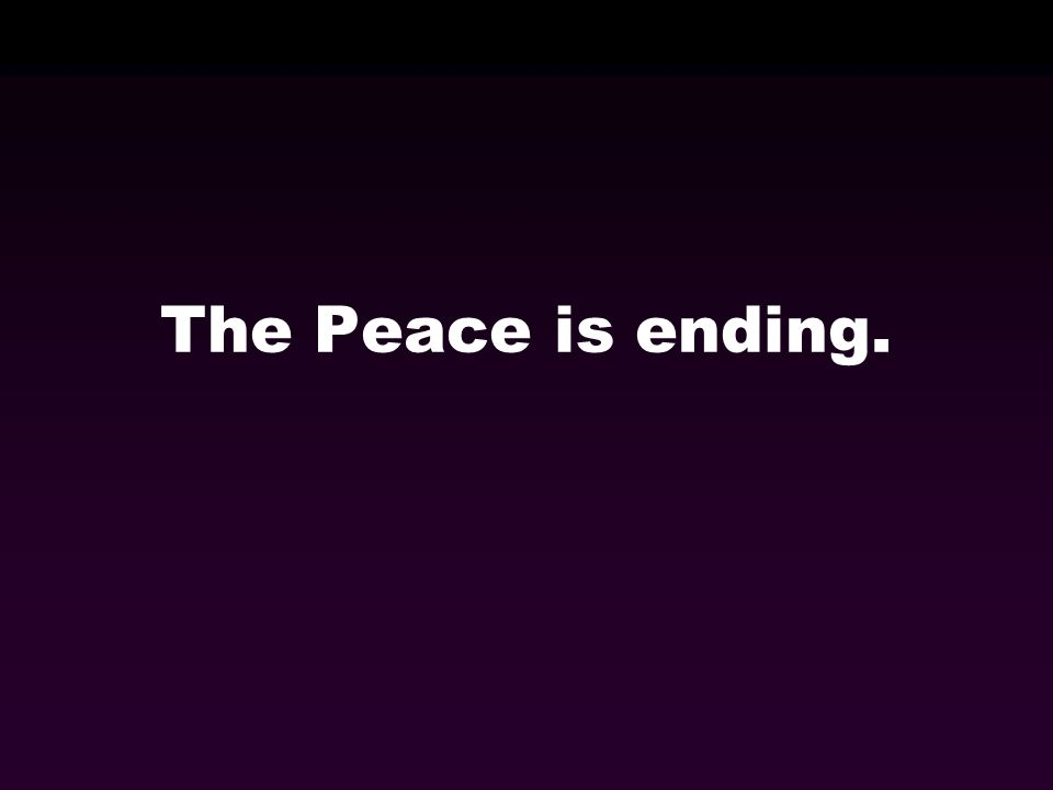 The Peace is ending.
