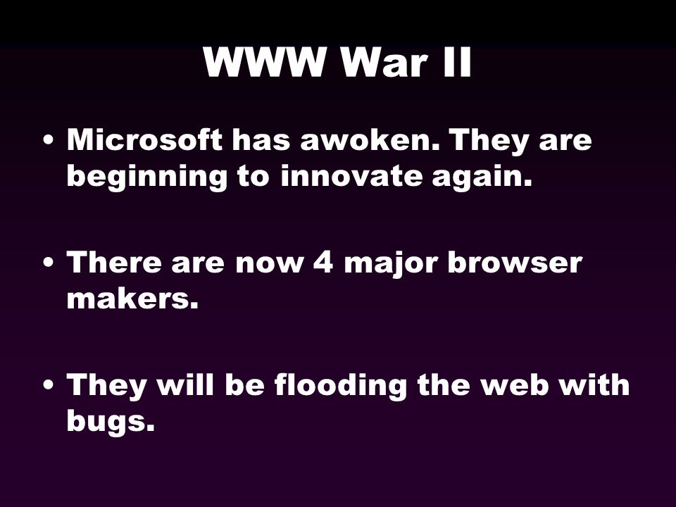 WWW War II Microsoft has awoken. They are beginning to innovate again. There are now 4 major browser makers. They will be flooding the web with bugs.