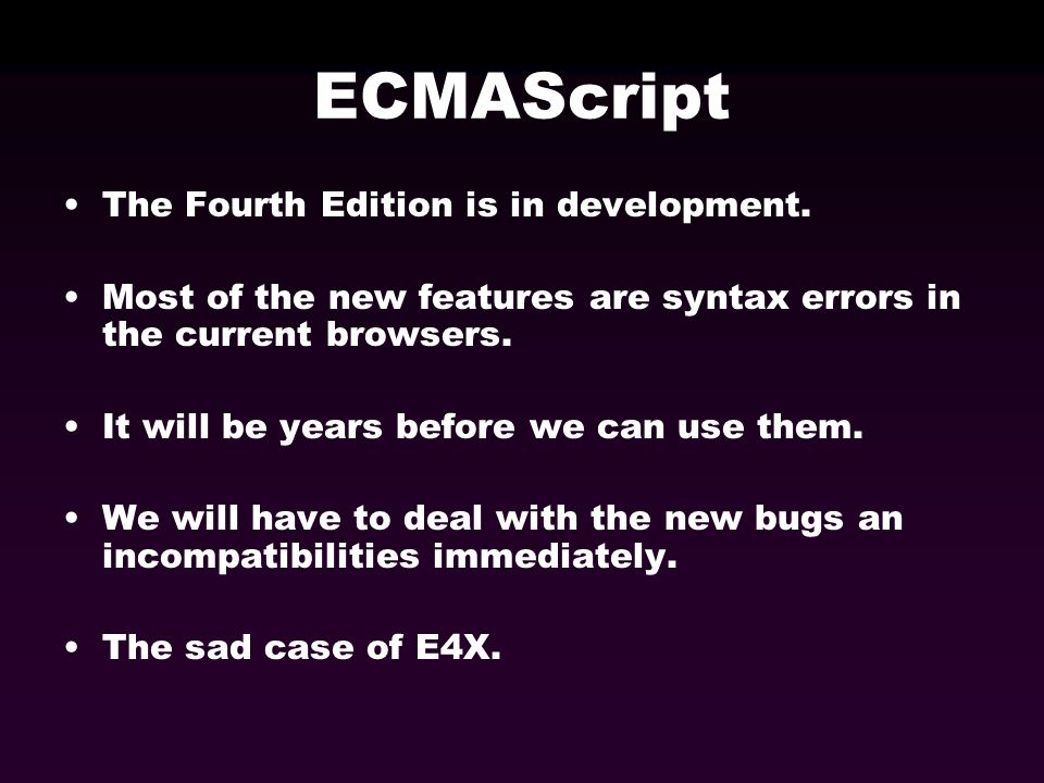 ECMAScript The Fourth Edition is in development. Most of the new features are syntax errors in the current browsers. It will be years before we can us