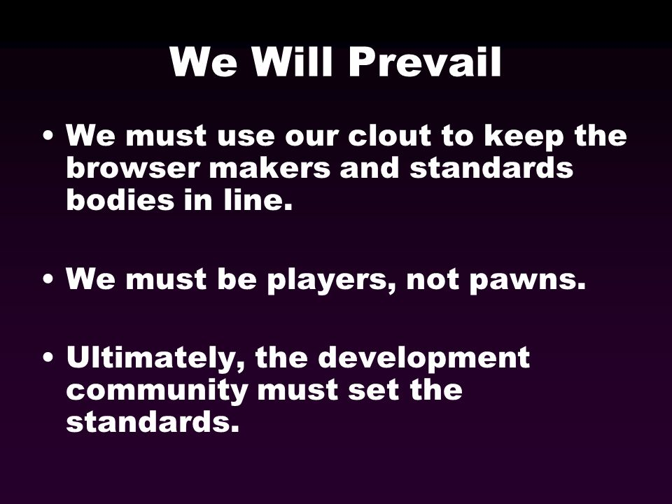 We Will Prevail We must use our clout to keep the browser makers and standards bodies in line. We must be players, not pawns. Ultimately, the developm
