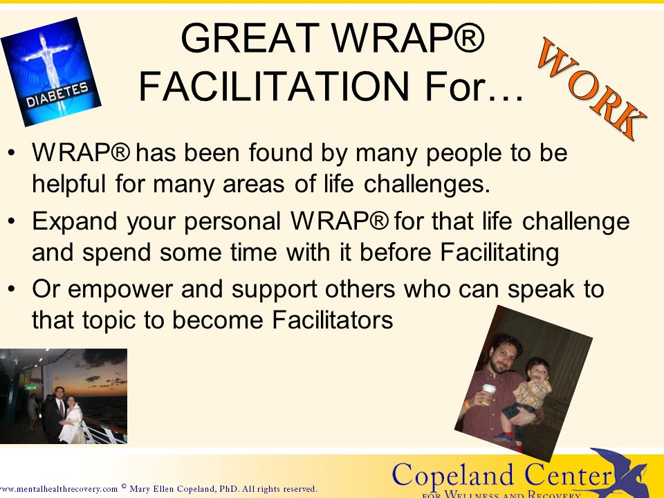 GREAT WRAP® FACILITATION For… WRAP® has been found by many people to be helpful for many areas of life challenges.