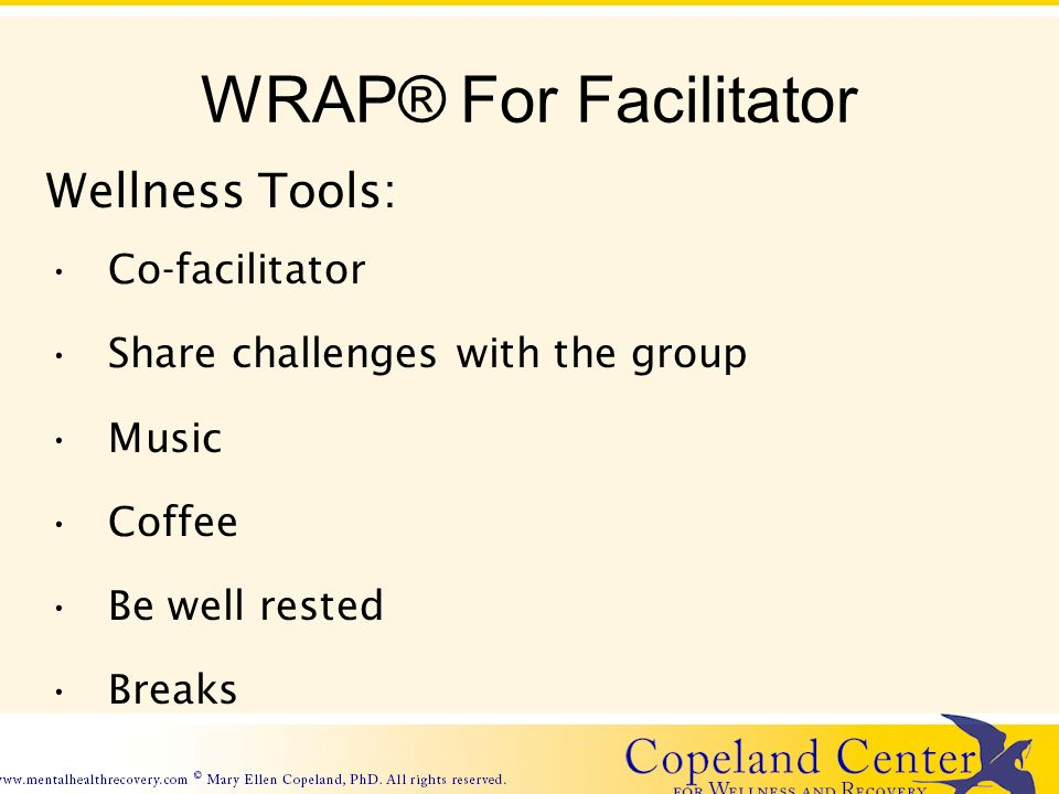 WRAP® For Facilitator Wellness Tools: Co-facilitator Share challenges with the group Music Coffee Be well rested Breaks