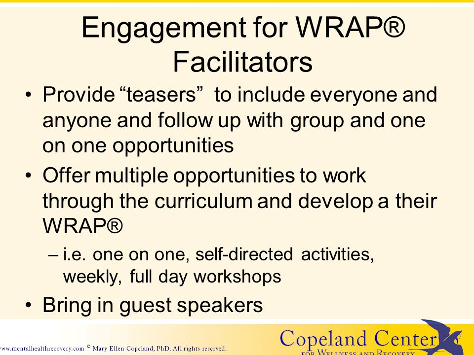 Engagement for WRAP® Facilitators Provide teasers to include everyone and anyone and follow up with group and one on one opportunities Offer multiple opportunities to work through the curriculum and develop a their WRAP® –i.e.