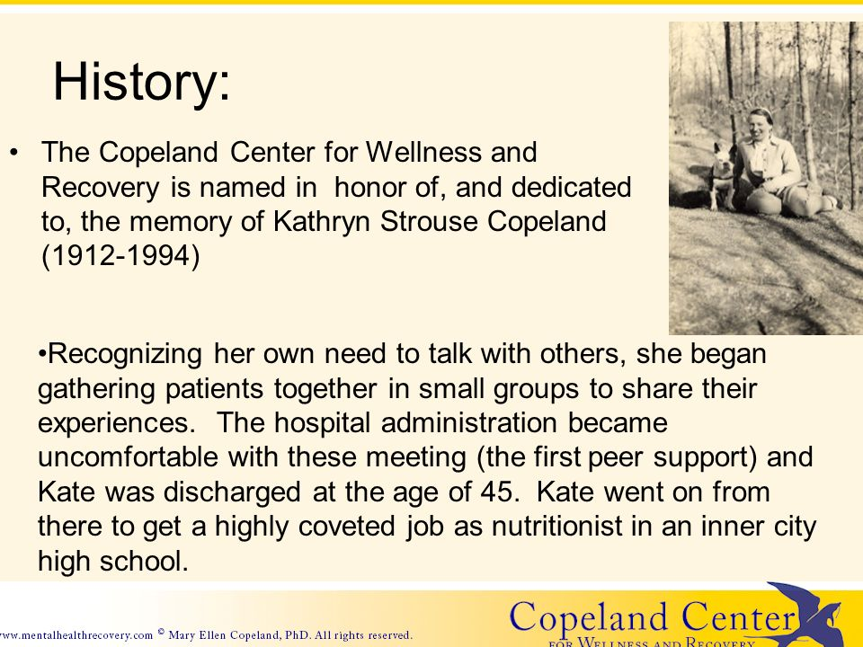History: The Copeland Center for Wellness and Recovery is named in honor of, and dedicated to, the memory of Kathryn Strouse Copeland (1912-1994) Recognizing her own need to talk with others, she began gathering patients together in small groups to share their experiences.