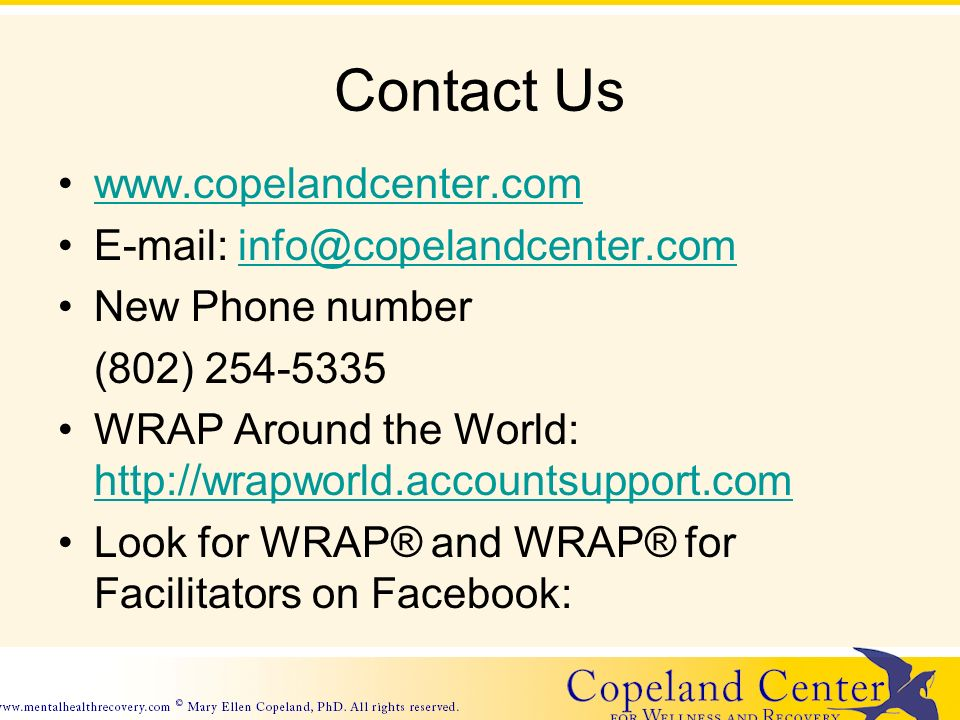 Contact Us www.copelandcenter.com E-mail: info@copelandcenter.cominfo@copelandcenter.com New Phone number (802) 254-5335 WRAP Around the World: http://wrapworld.accountsupport.com http://wrapworld.accountsupport.com Look for WRAP® and WRAP® for Facilitators on Facebook: