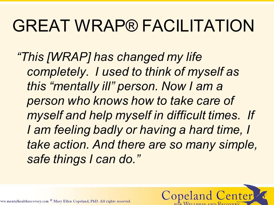 GREAT WRAP® FACILITATION This [WRAP] has changed my life completely.