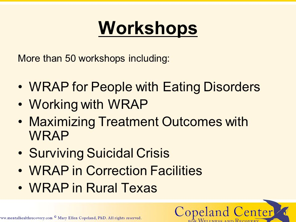 Workshops More than 50 workshops including: WRAP for People with Eating Disorders Working with WRAP Maximizing Treatment Outcomes with WRAP Surviving Suicidal Crisis WRAP in Correction Facilities WRAP in Rural Texas