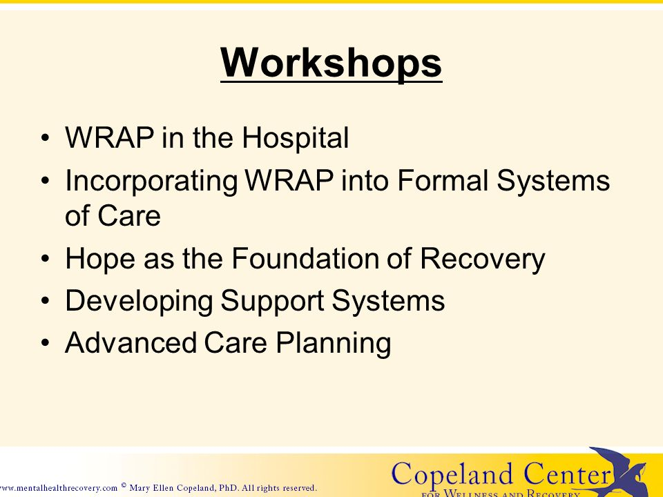 Workshops WRAP in the Hospital Incorporating WRAP into Formal Systems of Care Hope as the Foundation of Recovery Developing Support Systems Advanced Care Planning