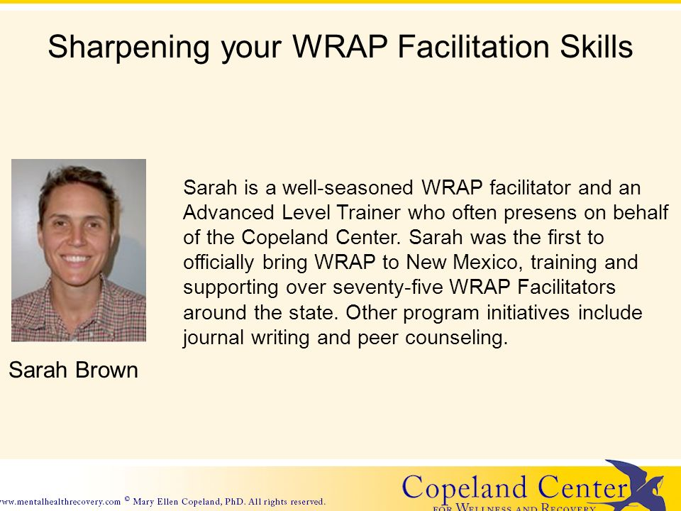 Sharpening your WRAP Facilitation Skills Sarah Brown Sarah is a well-seasoned WRAP facilitator and an Advanced Level Trainer who often presens on behalf of the Copeland Center.