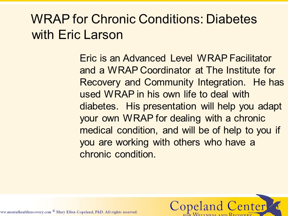 WRAP for Chronic Conditions: Diabetes with Eric Larson Eric is an Advanced Level WRAP Facilitator and a WRAP Coordinator at The Institute for Recovery and Community Integration.