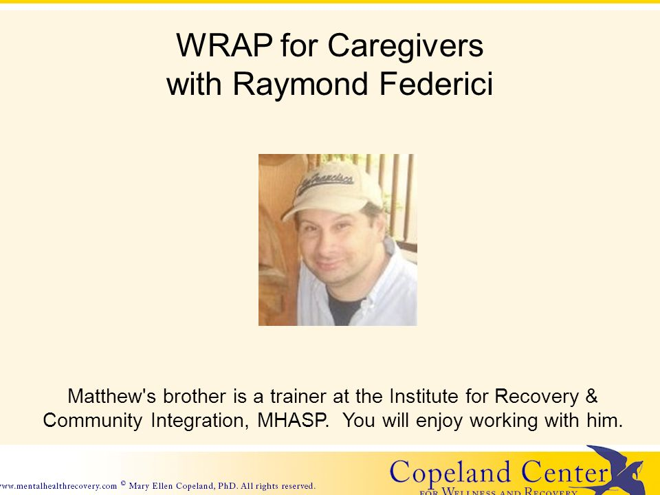 WRAP for Caregivers with Raymond Federici Matthew's brother is a trainer at the Institute for Recovery & Community Integration, MHASP. You will enjoy