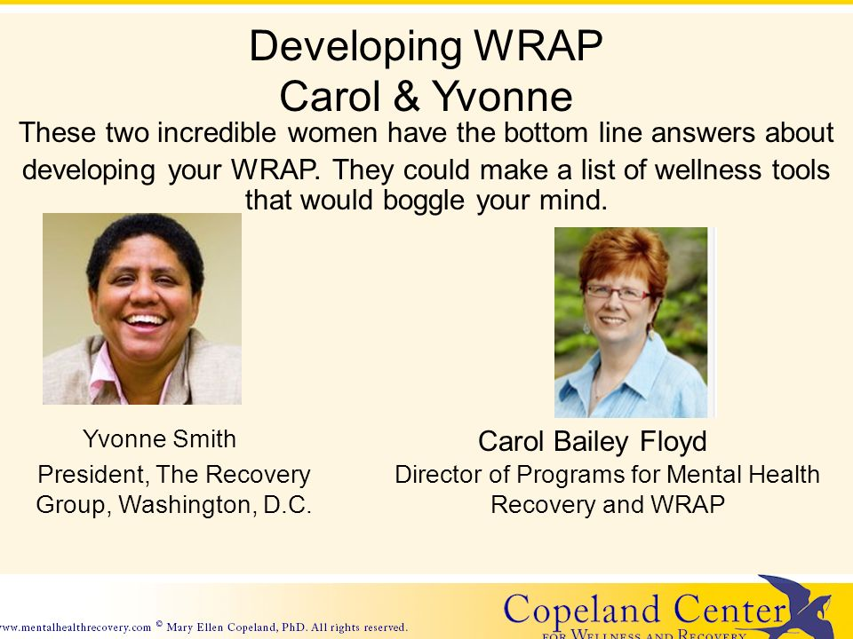Developing WRAP Carol & Yvonne These two incredible women have the bottom line answers about developing your WRAP. They could make a list of wellness