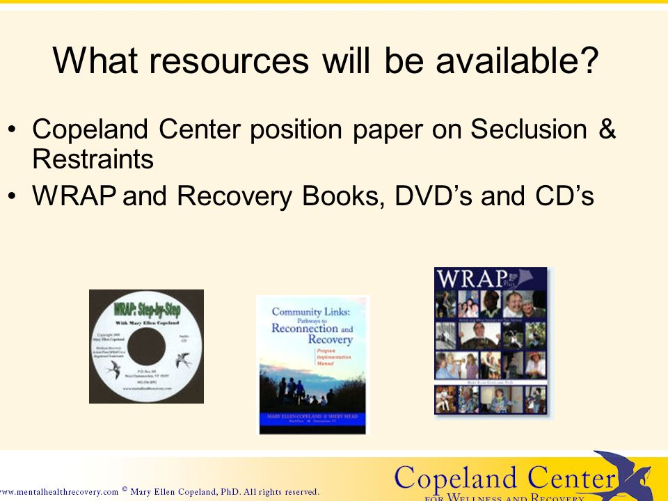 What resources will be available? Copeland Center position paper on Seclusion & Restraints WRAP and Recovery Books, DVDs and CDs