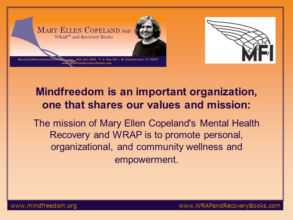 Mindfreedom is an important organization, one that shares our values and mission: The mission of Mary Ellen Copeland s Mental Health Recovery and WRAP is to promote personal, organizational, and community wellness and empowerment.