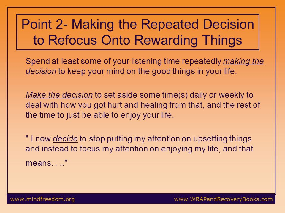 Point 2- Making the Repeated Decision to Refocus Onto Rewarding Things Spend at least some of your listening time repeatedly making the decision to keep your mind on the good things in your life.