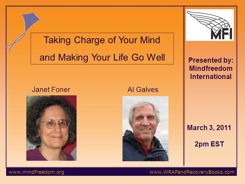 March 3, pm EST Taking Charge of Your Mind and Making Your Life Go Well Janet FonerAl Galves Presented by: Mindfreedom International