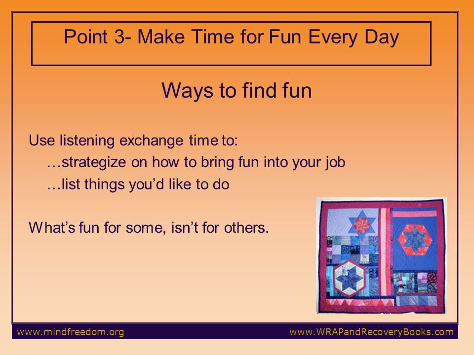 Ways to find fun Use listening exchange time to: …strategize on how to bring fun into your job …list things youd like to do Whats fun for some, isnt for others.
