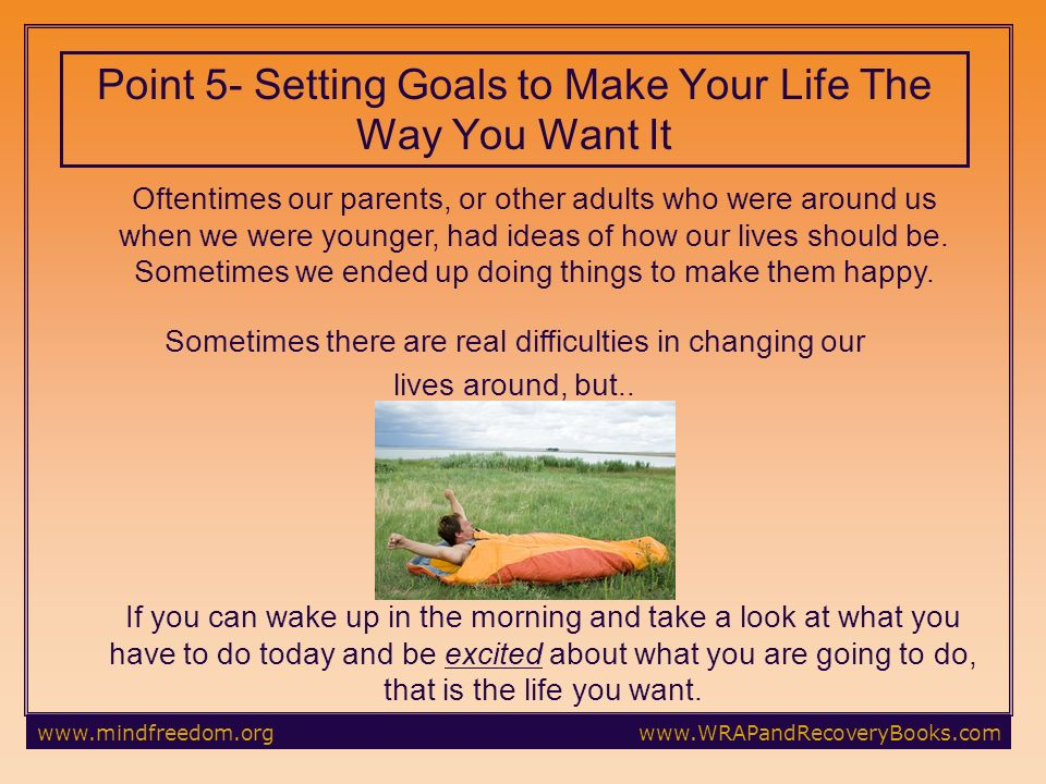 Point 5- Setting Goals to Make Your Life The Way You Want It Oftentimes our parents, or other adults who were around us when we were younger, had ideas of how our lives should be.